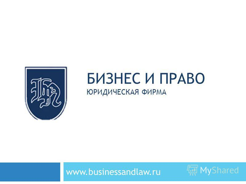 БИЗНЕС И ПРАВО ЮРИДИЧЕСКАЯ ФИРМА www.businessandlaw.ru