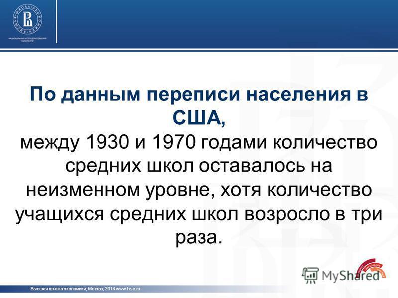По данным переписи населения в США, между 1930 и 1970 годами количество средних школ оставалось на неизменном уровне, хотя количество учащихся средних школ возросло в три раза. Высшая школа экономики, Москва, 2014 www.hse.ru