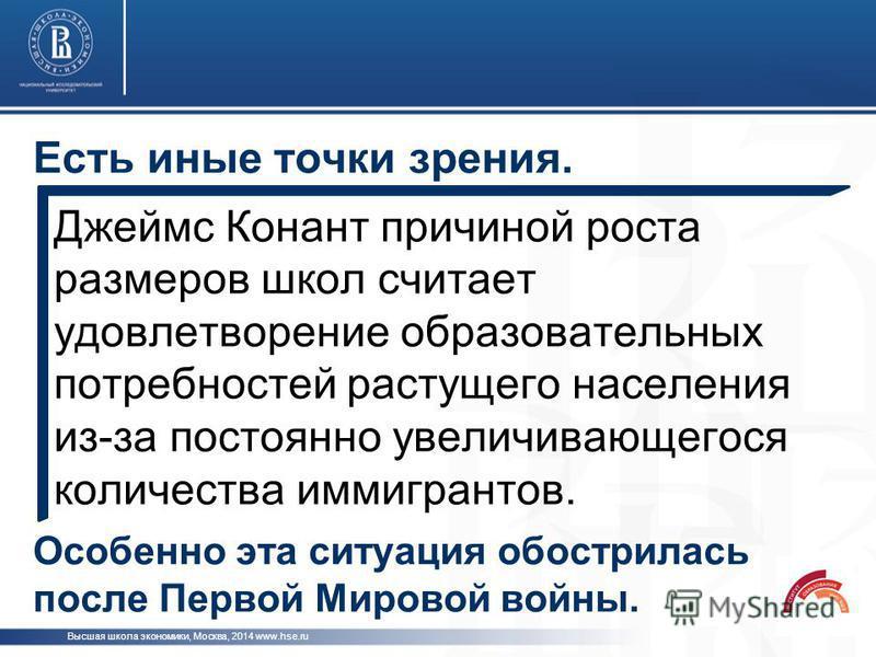 Есть иные точки зрения. Высшая школа экономики, Москва, 2014 www.hse.ru Джеймс Конант причиной роста размеров школ считает удовлетворение образовательных потребностей растущего населения из-за постоянно увеличивающегося количества иммигрантов. Особен