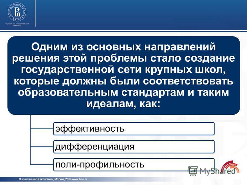 Высшая школа экономики, Москва, 2014 www.hse.ru Одним из основных направлений решения этой проблемы стало создание государственной сети крупных школ, которые должны были соответствовать образовательным стандартам и таким идеалам, как: эффективность д