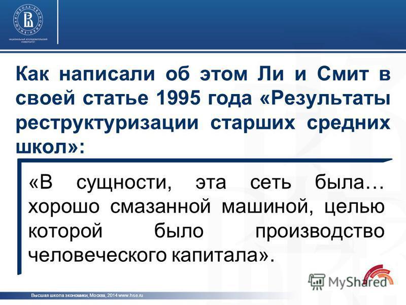 Как написали об этом Ли и Смит в своей статье 1995 года «Результаты реструктуризации старших средних школ»: Высшая школа экономики, Москва, 2014 www.hse.ru «В сущности, эта сеть была… хорошо смазанной машиной, целью которой было производство человече