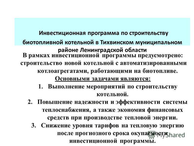 Инвестиционная программа по строительству биотопливной котельной в Тихвинском муниципальном районе Ленинградской области В рамках инвестиционной программы предусмотрено: строительство новой котельной с автоматизированными котлоагрегатами, работающими