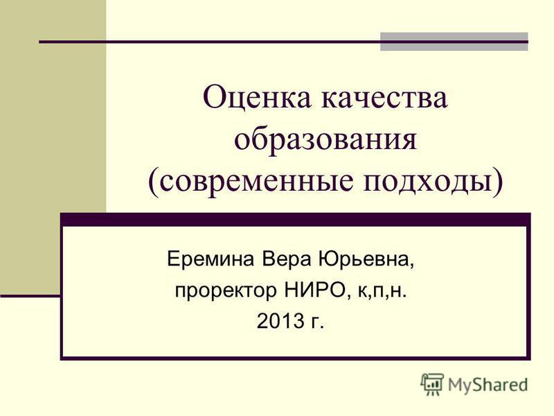 Оценка качества образования (современные подходы) Еремина Вера Юрьевна, проректор НИРО, к,п,н. 2013 г.