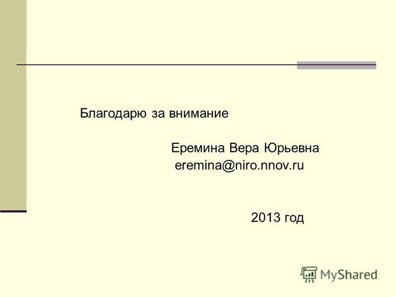 Благодарю за внимание Еремина Вера Юрьевна eremina@niro.nnov.ru 2013 год