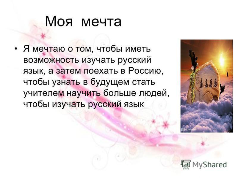 Моя мечта Я мечтаю о том, чтобы иметь возможность изучать русский язык, а затем поехать в Россию, чтобы узнать в будущем стать учителем научить больше людей, чтобы изучать русский язык