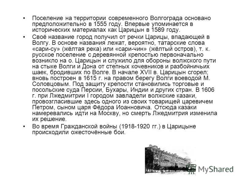 Поселение на территории современного Волгограда основано предположительно в 1555 году. Впервые упоминается в исторических материалах как Царицын в 1589 году. Своё название город получил от речки Царицы, впадающей в Волгу. В основе названия лежат, вер