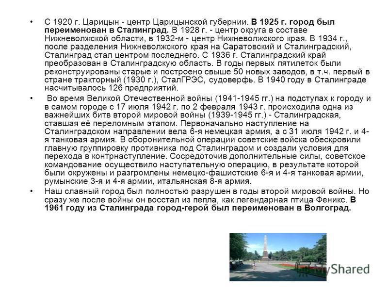 С 1920 г. Царицын - центр Царицынской губернии. В 1925 г. город был переименован в Сталинград. В 1928 г. - центр округа в составе Нижневолжской области, в 1932-м - центр Нижневолжского края. В 1934 г., после разделения Нижневолжского края на Саратовс