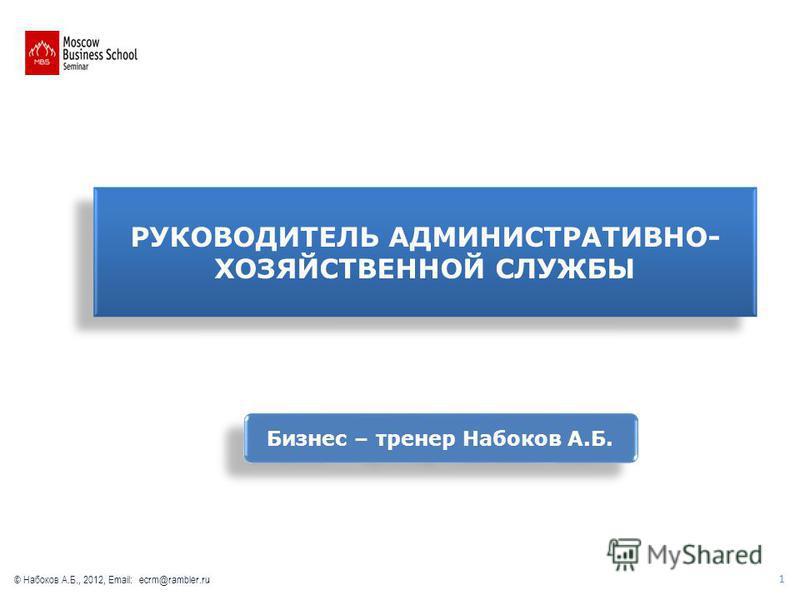 РУКОВОДИТЕЛЬ АДМИНИСТРАТИВНО- ХОЗЯЙСТВЕННОЙ СЛУЖБЫ Бизнес – тренер Набоков А.Б. 1 © Набоков А.Б., 2012, Email: ecrm@rambler.ru