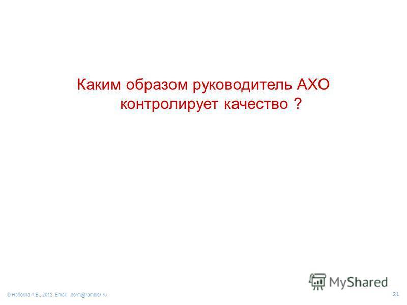 Каким образом руководитель АХО контролирует качество ? © Набоков А.Б., 2012, Email: ecrm@rambler.ru 21