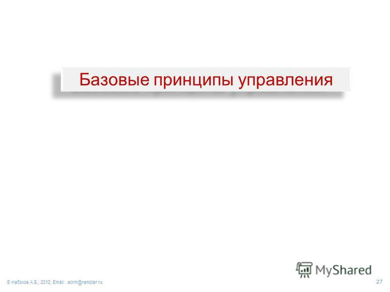 Базовые принципы управления © Набоков А.Б., 2012, Email: ecrm@rambler.ru 27
