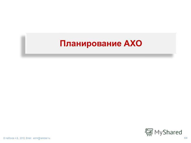 Планирование АХО © Набоков А.Б., 2012, Email: ecrm@rambler.ru 64