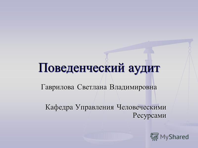 Поведенческий аудит Гаврилова Светлана Владимировна Кафедра Управления Человеческими Ресурсами