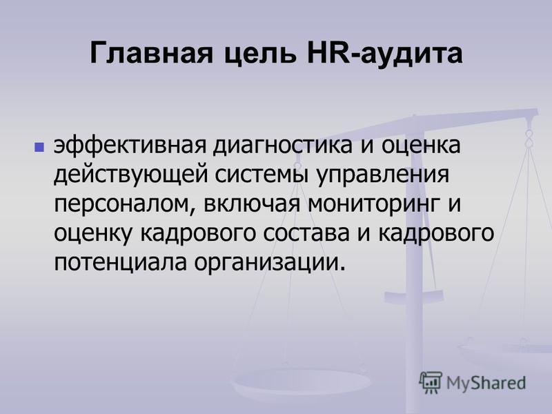 Главная цель HR-аудита эффективная диагностика и оценка действующей системы управления персоналом, включая мониторинг и оценку кадрового состава и кадрового потенциала организации.