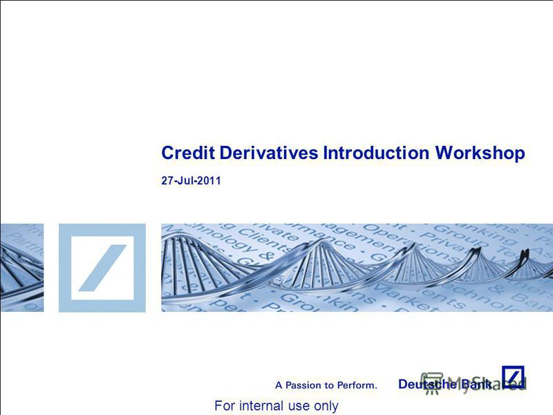 For internal use only Credit Derivatives Introduction Workshop 27-Jul-2011
