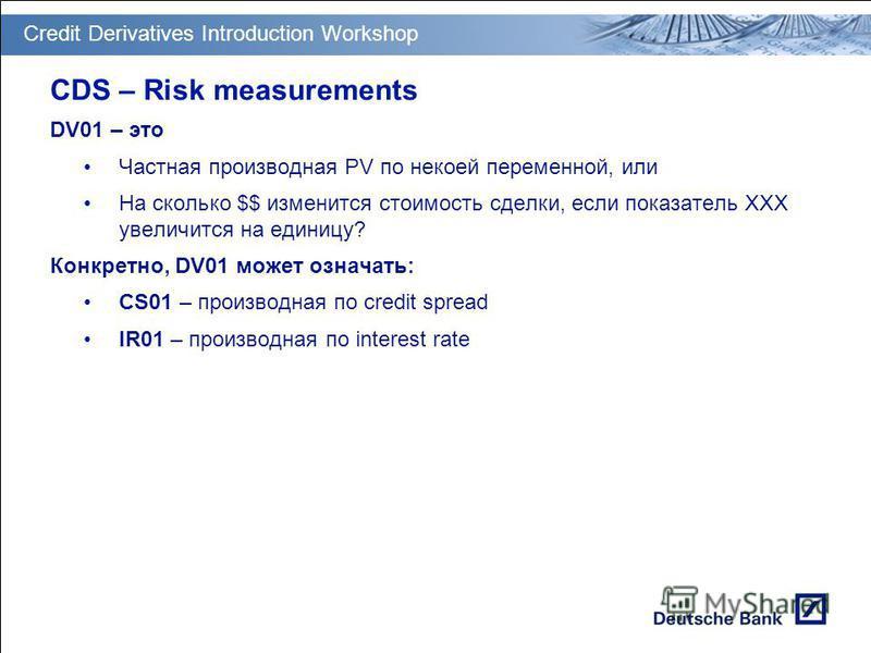 GT PM Transition & Deployment CDS – Risk measurements DV01 – это Частная производная PV по некоей переменной, или На сколько $$ изменится стоимость сделки, если показатель XXX увеличится на единицу? Конкретно, DV01 может означать: CS01 – производная