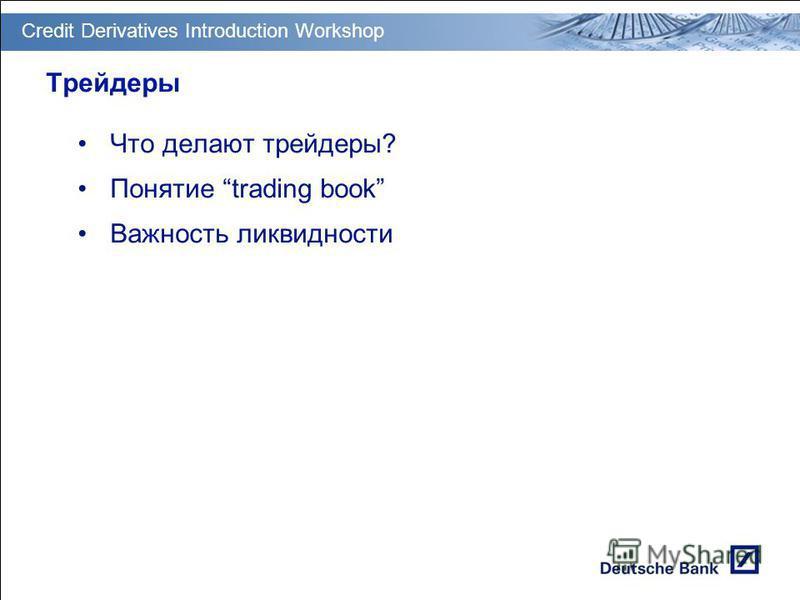 GT PM Transition & Deployment Трейдеры Что делают трейдеры? Понятие trading book Важность ликвидности Credit Derivatives Introduction Workshop