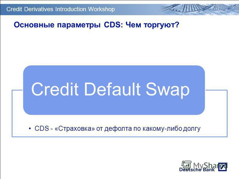 GT PM Transition & Deployment Основные параметры CDS: Чем торгуют? CDS - «Страховка» от дефолта по какому-либо долгу Credit Default Swap Credit Derivatives Introduction Workshop