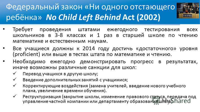 Федеральный закон «Ни одного отстающего ребёнка» No Child Left Behind Act (2002) Требует проведения штатами ежегодного тестирования всех школьников в 3-8 классах и 1 раз в старшей школе по чтению математике и естественным наукам. Все учащиеся должны