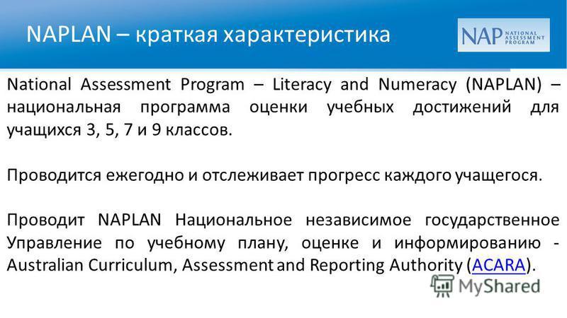 NAPLAN – краткая характеристика National Assessment Program – Literacy and Numeracy (NAPLAN) – национальная программа оценки учебных достижений для учащихся 3, 5, 7 и 9 классов. Проводится ежегодно и отслеживает прогресс каждого учащегося. Проводит N