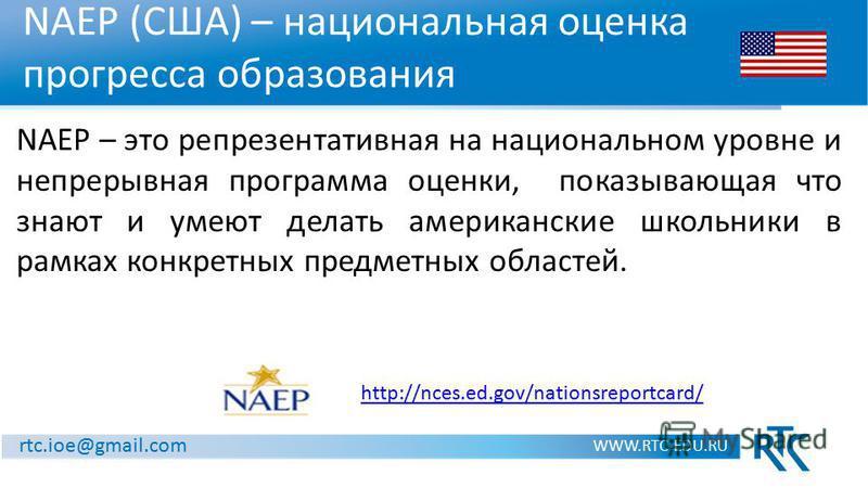 NAEP (США) – национальная оценка прогресса образования WWW.RTC-EDU.RU http://nces.ed.gov/nationsreportcard/ NAEP – это репрезентативная на национальном уровне и непрерывная программа оценки, показывающая что знают и умеют делать американские школьник