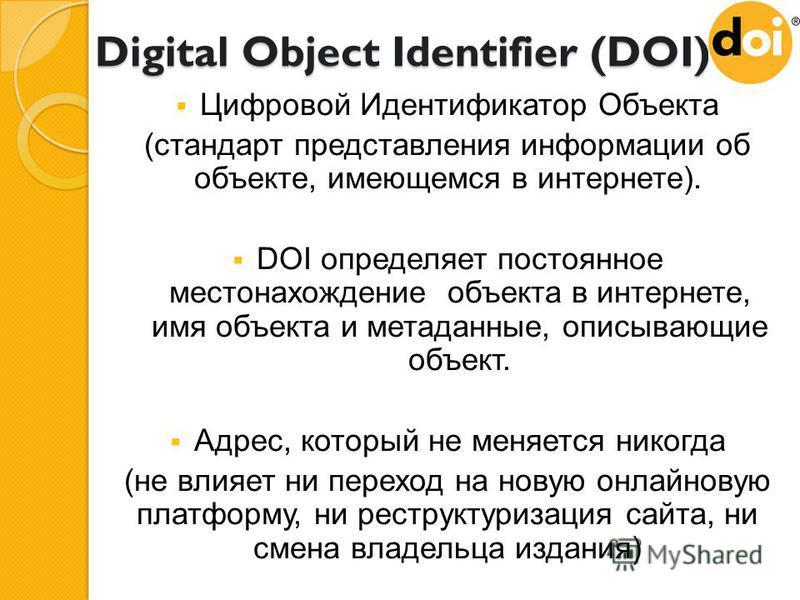 Digital Object Identifier (DOI) Цифровой Идентификатор Объекта (стандарт представления информации об объекте, имеющемся в интернете). DOI определяет постоянное местонахождение объекта в интернете, имя объекта и метаданные, описывающие объект. Адрес,