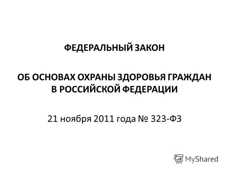 ФЕДЕРАЛЬНЫЙ ЗАКОН ОБ ОСНОВАХ ОХРАНЫ ЗДОРОВЬЯ ГРАЖДАН В РОССИЙСКОЙ ФЕДЕРАЦИИ 21 ноября 2011 года 323-ФЗ