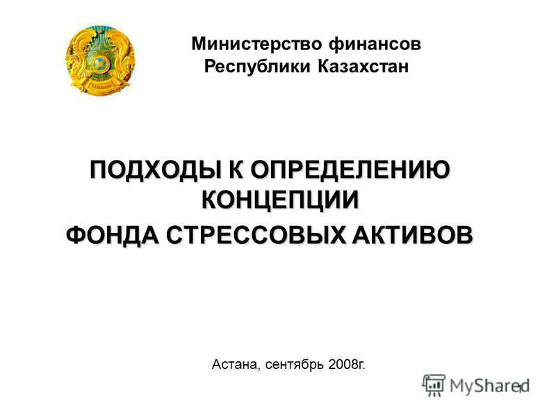 1 ПОДХОДЫ К ОПРЕДЕЛЕНИЮ КОНЦЕПЦИИ ФОНДА СТРЕССОВЫХ АКТИВОВ Министерство финансов Республики Казахстан Астана, сентябрь 2008 г.