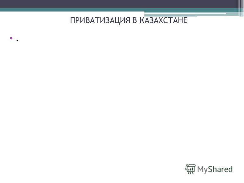 ПРИВАТИЗАЦИЯ В КАЗАХСТАНЕ.
