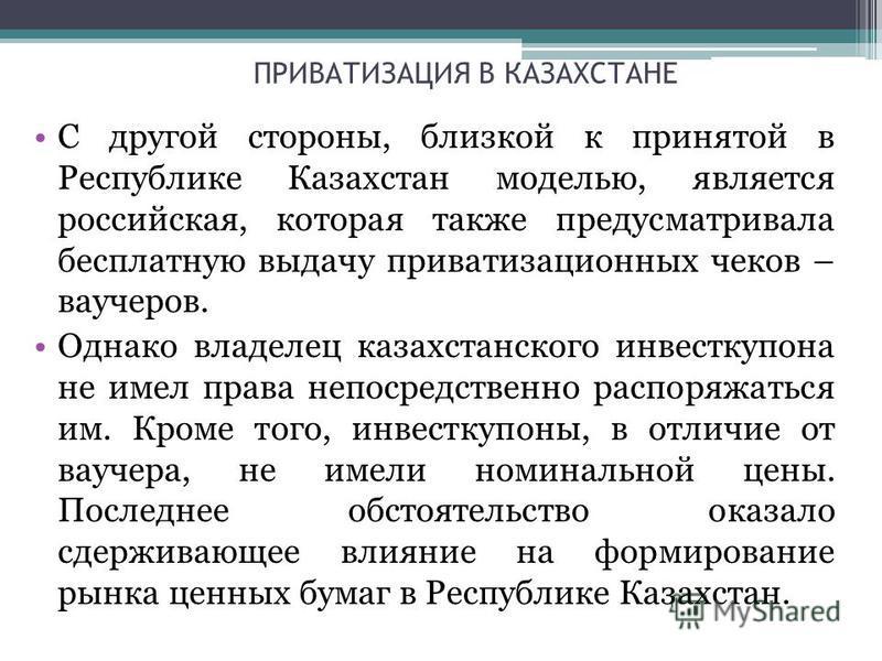 ПРИВАТИЗАЦИЯ В КАЗАХСТАНЕ С другой стороны, близкой к принятой в Республике Казахстан моделью, является российская, которая также предусматривала бесплатную выдачу приватизационных чеков – ваучеров. Однако владелец казахстанского инвесткупона не имел