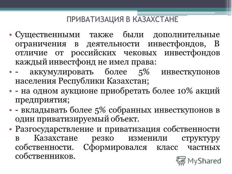 ПРИВАТИЗАЦИЯ В КАЗАХСТАНЕ Существенными также были дополнительные ограничения в деятельности инвестфондов, В отличие от российских чековых инвестфондов каждый инвестфонд не имел права: - аккумулировать более 5% инвесткупонов населения Республики Каза