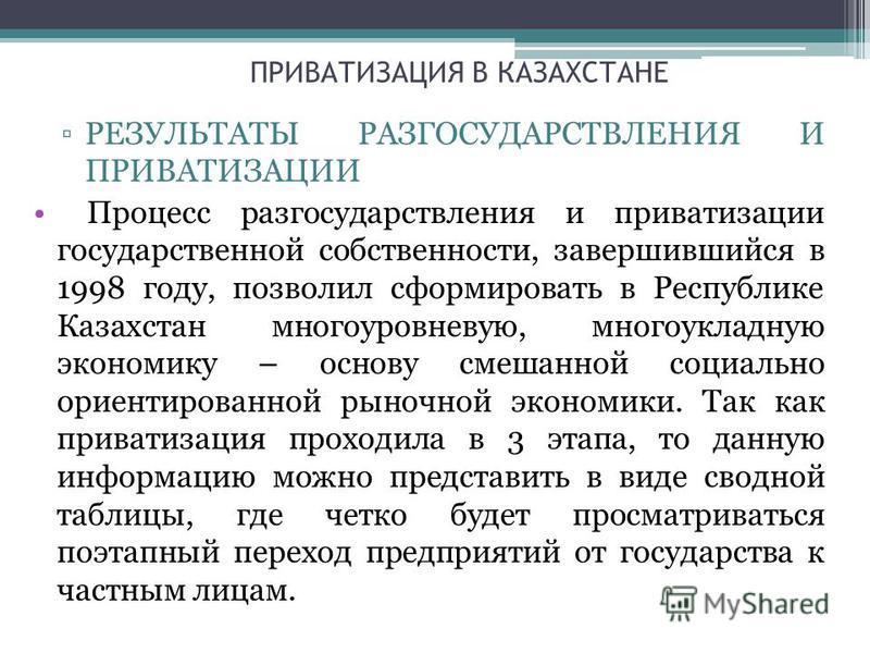 ПРИВАТИЗАЦИЯ В КАЗАХСТАНЕ РЕЗУЛЬТАТЫ РАЗГОСУДАРСТВЛЕНИЯ И ПРИВАТИЗАЦИИ Процесс разгосударствления и приватизации государственной собственности, завершившийся в 1998 году, позволил сформировать в Республике Казахстан многоуровневую, многоукладную экон