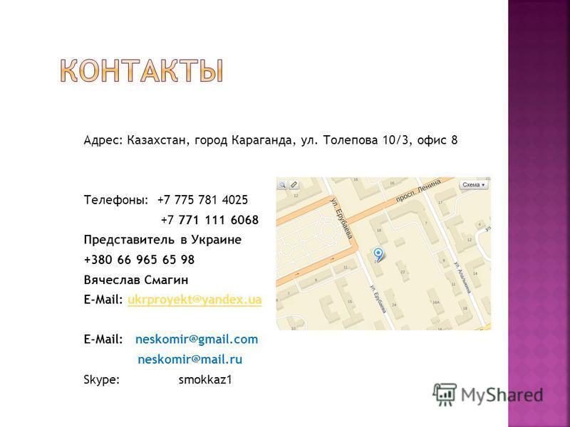 Адрес: Казахстан, город Караганда, ул. Толепова 10/3, офис 8 Телефоны: +7 775 781 4025 +7 771 111 6068 Представитель в Украине +380 66 965 65 98 Вячеслав Смагин E-Mail: ukrproyekt@yandex.uaukrproyekt@yandex.ua E-Mail: neskomir@gmail.com neskomir@mail