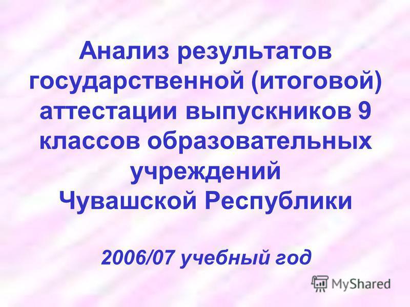 Анализ результатов государственной (итоговой) аттестации выпускников 9 классов образовательных учреждений Чувашской Республики 2006/07 учебный год