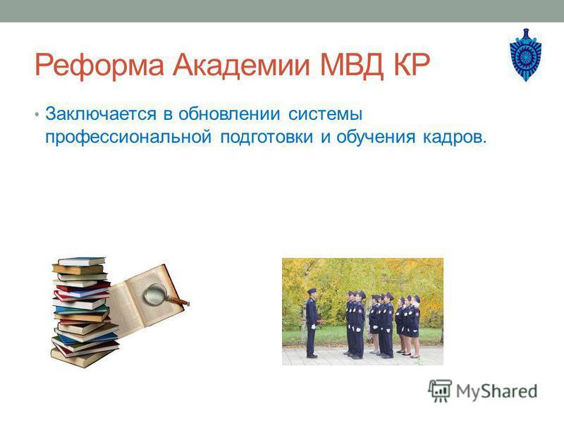 Реформа Академии МВД КР Заключается в обновлении системы профессиональной подготовки и обучения кадров.