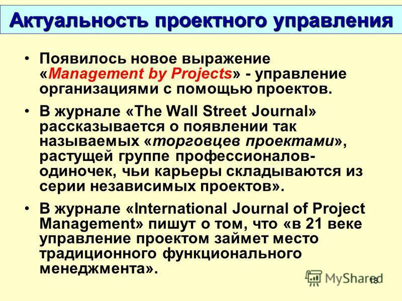 18 Актуальность проектного управления Появилось новое выражение «Management by Projects» - управление организациями с помощью проектов. В журнале «The Wall Street Journal» рассказывается о появлении так называемых «торговцев проектами», растущей груп