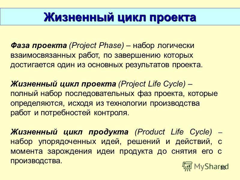38 Фаза проекта (Project Phase) – набор логически взаимосвязанных работ, по завершению которых достигается один из основных результатов проекта. Жизненный цикл проекта (Project Life Cycle) – полный набор последовательных фаз проекта, которые определя