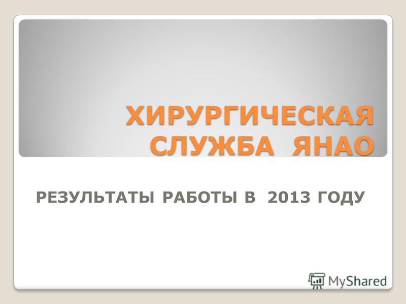ХИРУРГИЧЕСКАЯ СЛУЖБА ЯНАО РЕЗУЛЬТАТЫ РАБОТЫ В 2013 ГОДУ