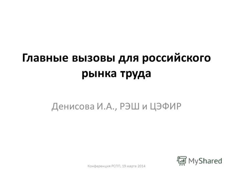 Главные вызовы для российского рынка труда Денисова И.А., РЭШ и ЦЭФИР Конференция РСПП, 19 марта 2014