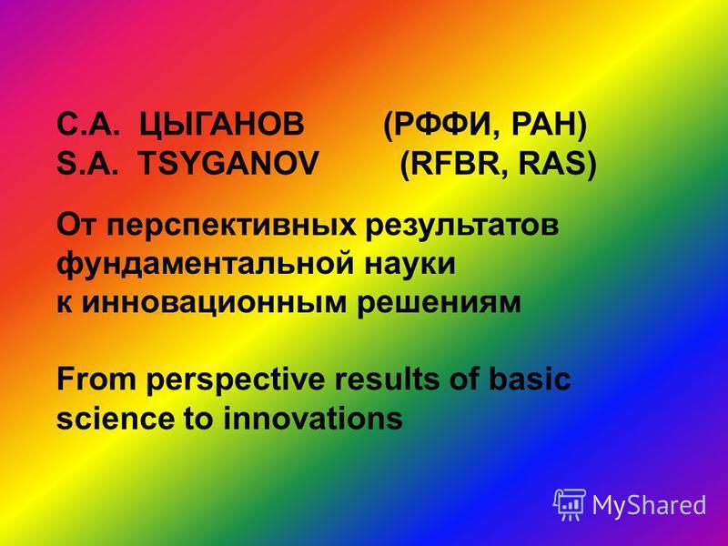 С.А. ЦЫГАНОВ (РФФИ, РАН) S.A. TSYGANOV (RFBR, RAS) От перспективных результатов фундаментальной науки к инновационным решениям From perspective results of basic science to innovations