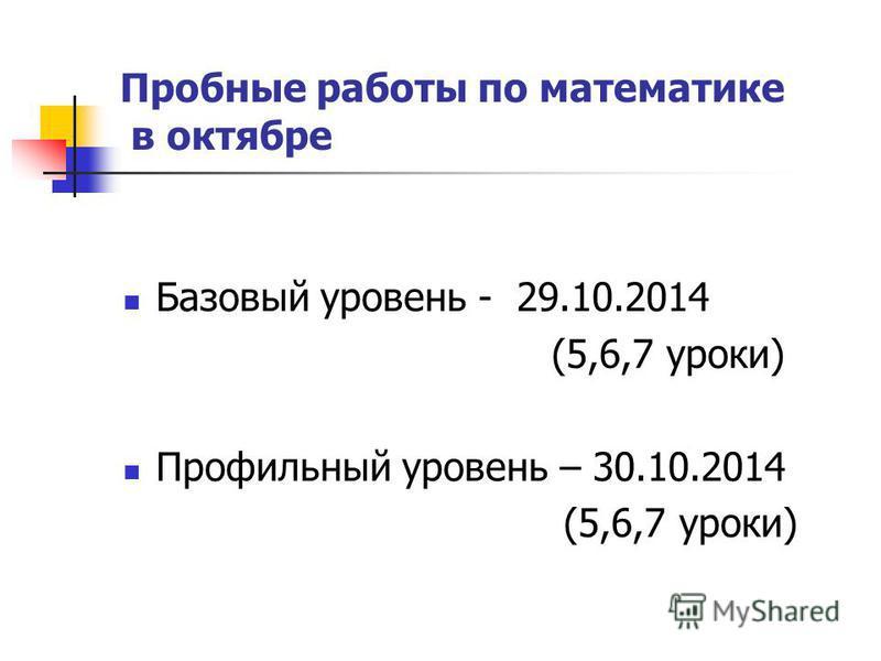 Пробные работы по математике в октябре Базовый уровень - 29.10.2014 (5,6,7 уроки) Профильный уровень – 30.10.2014 (5,6,7 уроки)