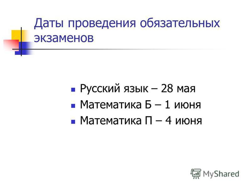Даты проведения обязательных экзаменов Русский язык – 28 мая Математика Б – 1 июня Математика П – 4 июня