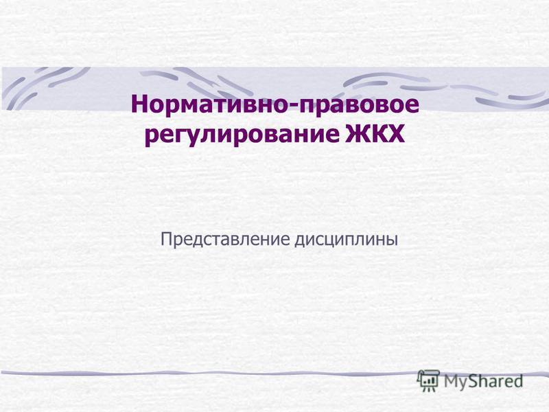 Нормативно-правовое регулирование ЖКХ Представление дисциплины
