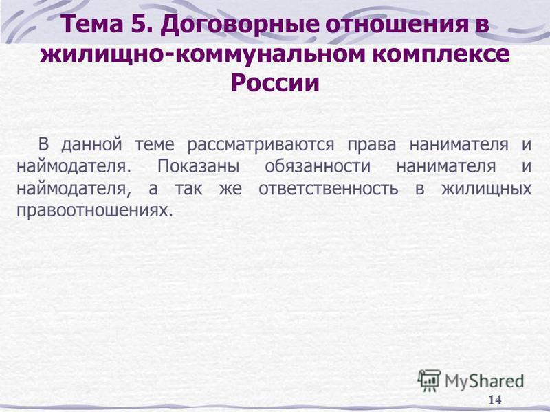 14 Тема 5. Договорные отношения в жилищно-коммунальном комплексе России В данной теме рассматриваются права нанимателя и наймодателя. Показаны обязанности нанимателя и наймодателя, а так же ответственность в жилищных правоотношениях.