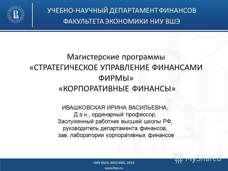 Магистерские программы «СТРАТЕГИЧЕСКОЕ УПРАВЛЕНИЕ ФИНАНСАМИ ФИРМЫ» «КОРПОРАТИВНЫЕ ФИНАНСЫ» УЧЕБНО-НАУЧНЫЙ ДЕПАРТАМЕНТ ФИНАНСОВ ФАКУЛЬТЕТА ЭКОНОМИКИ НИУ ВШЭ НИУ ВШЭ, МОСКВА, 2014 www.hse.ru ИВАШКОВСКАЯ ИРИНА ВАСИЛЬЕВНА, Д.э.н., ординарный профессор, З