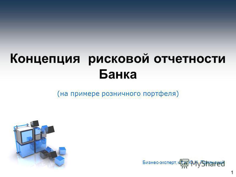 1 Концепция рисковой отчетности Банка (на примере розничного портфеля) Бизнес-эксперт, к.т.н. Ю.Н. Полянский