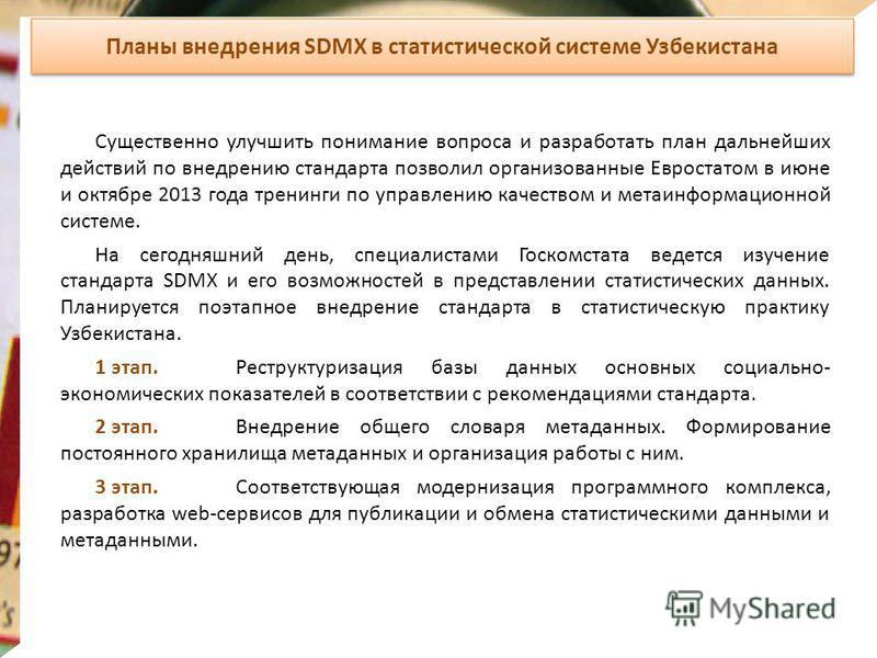 Планы внедрения SDMX в статистической системе Узбекистана Существенно улучшить понимание вопроса и разработать план дальнейших действий по внедрению стандарта позволил организованные Евростатом в июне и октябре 2013 года тренинги по управлению качест