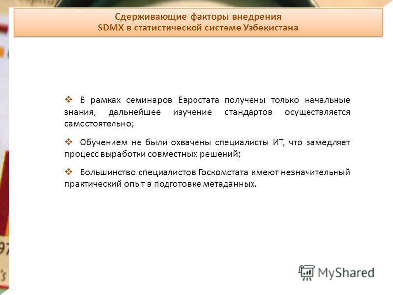 Сдерживающие факторы внедрения SDMX в статистической системе Узбекистана Сдерживающие факторы внедрения SDMX в статистической системе Узбекистана В рамках семинаров Евростата получены только начальные знания, дальнейшее изучение стандартов осуществля