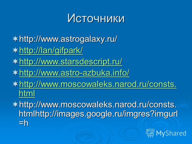 Источники http://www.astrogalaxy.ru/ http://www.astrogalaxy.ru/ http://lan/gifpark/ http://lan/gifpark/ http://lan/gifpark/ http://www.starsdescript.ru/ http://www.starsdescript.ru/ http://www.starsdescript.ru/ http://www.astro-azbuka.info/ http://ww