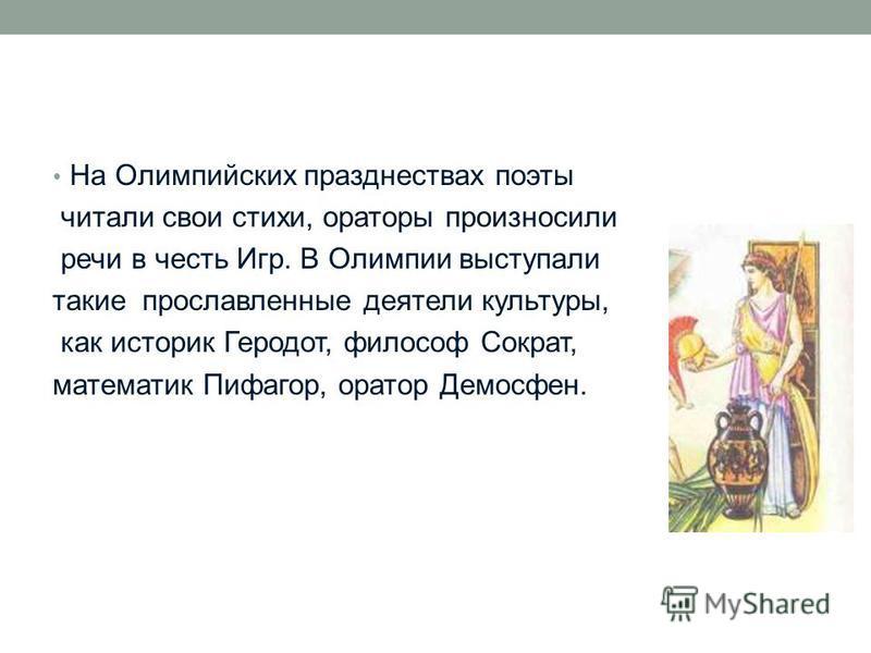 На Олимпийских празднествах поэты читали свои стихи, ораторы произносили речи в честь Игр. В Олимпии выступали такие прославленные деятели культуры, как историк Геродот, философ Сократ, математик Пифагор, оратор Демосфен.