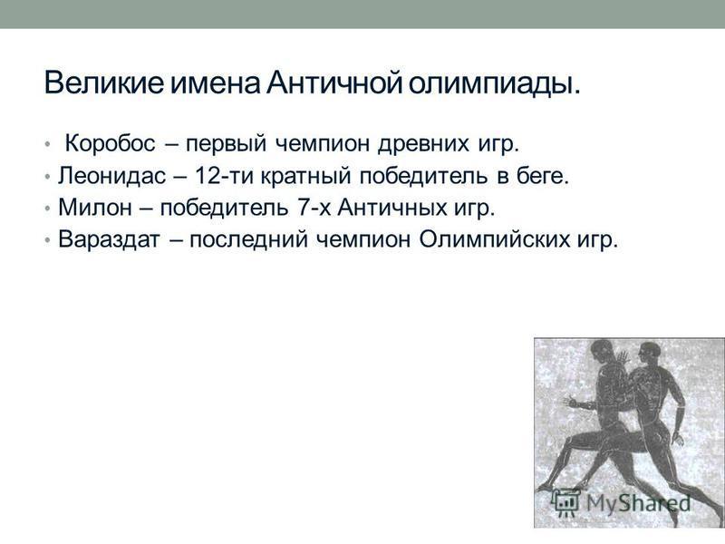 Великие имена Античной олимпиады. Коробос – первый чемпион древних игр. Леонидас – 12-ти кратный победитель в беге. Милон – победитель 7-х Античных игр. Вараздат – последний чемпион Олимпийских игр.